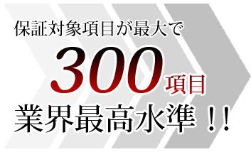保証対象項目が最大で300項目。業界最高水準!